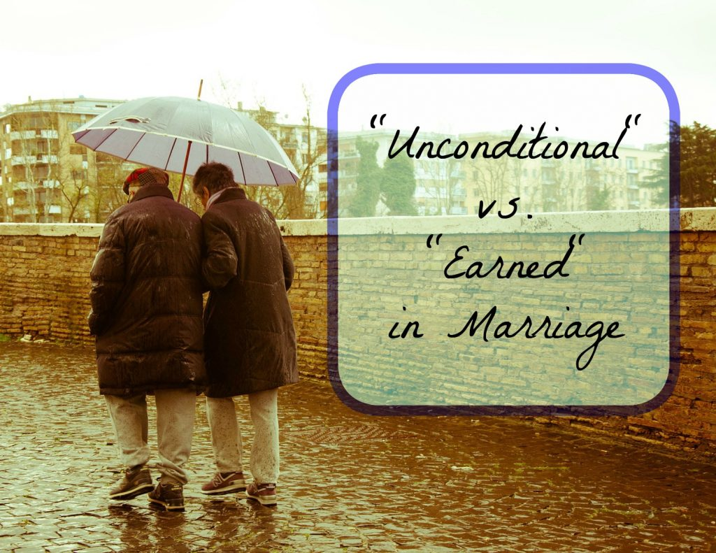 """Unconditional"" vs. ""Earned"" in Marriage. Showing love and respect to your spouse even when they don't deserve it."