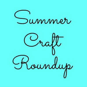Summer Craft Roundup!