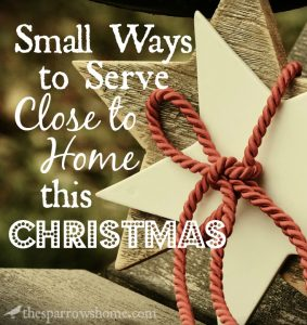 There are many small ways to serve close to home at Christmas. You don't have to trek downtown to scoop soup for the homeless for 10 hours to serve.