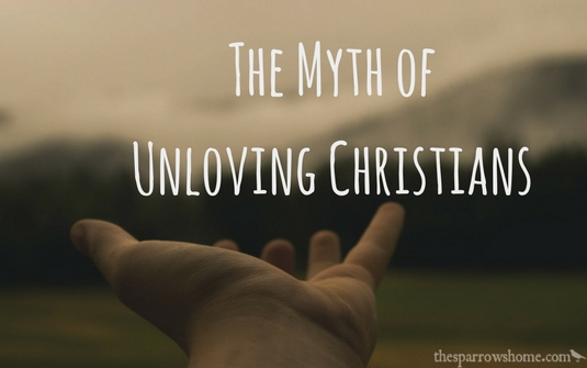 I'm Really Tired of Hearing How Unloving Christians Are | The Sparrow's Home