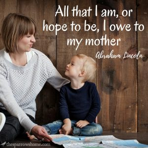 All that I am or hope to be, I owe to my mother.