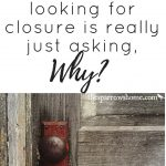 When you're looking for closure, is it possible to heal without having your questions answered; and are there times when it's better to pass on the chance to ask them even if it comes?